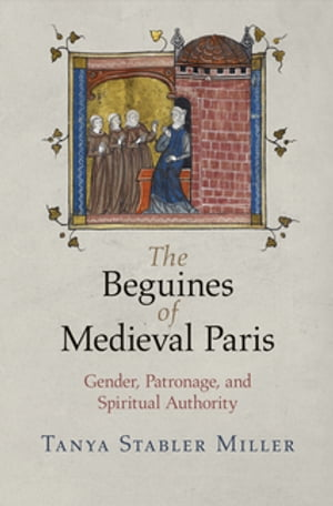 The Beguines of Medieval Paris Gender,  Patronage,  and Spiritual Authority