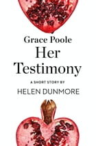 Grace Poole Her Testimony: A Short Story from the collection, Reader, I Married Him by Helen Dunmore