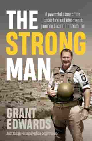 The Strong Man: A powerful story of life under fire and one man's journey back from the brink by Grant Edwards