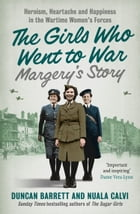 Margery's Story: Heroism, heartache and happiness in the wartime women's forces (The Girls Who Went to War, Book 2) by Duncan Barrett