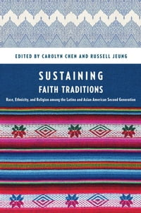 Sustaining Faith Traditions: Race, Ethnicity, and Religion among the Latino and Asian American…