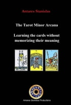 The Tarot Minor Arcana: Learning The Cards Without Memorizing Their Meaning by Antares Stanislas