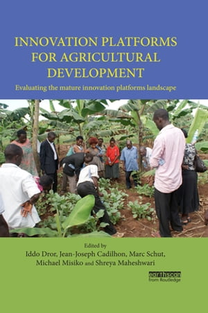 Innovation Platforms for Agricultural Development Evaluating the mature innovation platforms landscape