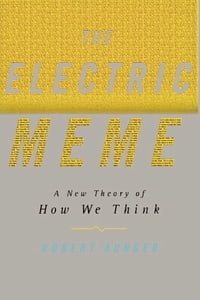 The Electric Meme: A New Theory of How We Think