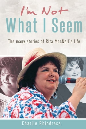 I'm Not What I Seem: The many stories of Rita MacNeil's life by Charlie Rhindress