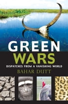 Green Wars: Dispatches From A Vanishing World by Bahar Dutt