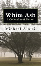 White Ash: A Collection of Fiction by Michael Aloisi