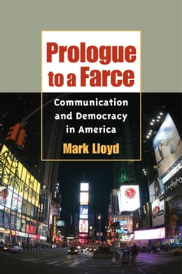 Book Prologue to a Farce: Communication and Democracy in America by Mark Lloyd