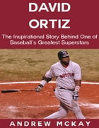 David Ortiz: The Inspirational Story Behind One of Baseball's Greatest Superstars