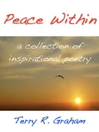 Peace Within: A Collection Of Inspirational Poems by Terry R. Graham