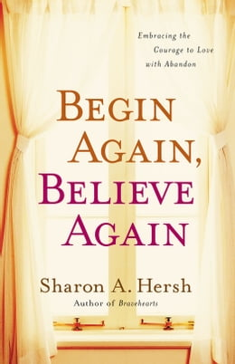 Book Begin Again, Believe Again: Embracing the Courage to Love with Abandon by Sharon A. Hersh