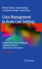 Crisis Management in Acute Care Settings: Human Factors, Team Psychology, and Patient Safety in a High Stakes Environment by Michael St.Pierre