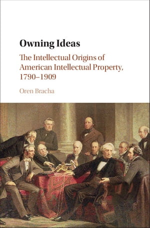 Owning Ideas The Intellectual Origins of American Intellectual Property,  1790?1909