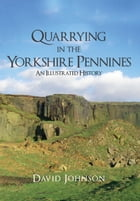 Quarrying in the Yorkshire Pennines: An Illustrated History by Dr David Johnson