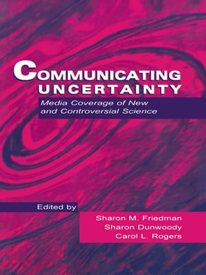Communicating Uncertainty Media Coverage of New and Controversial Science