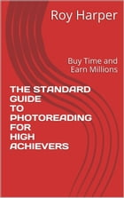 The Standard Guide to Photoreading for High Achievers: Buy Time and Make Money by Roy Harper