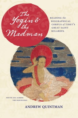 Book The Yogin and the Madman: Reading the Biographical Corpus of Tibet's Great Saint Milarepa by Andrew Quintman