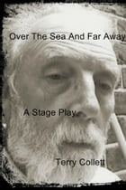Over The Sea And Far Away: A Stage Play by Terry Collett