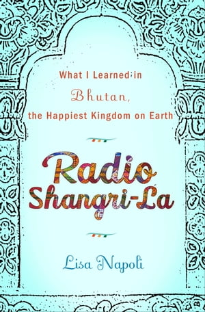 Radio Shangri-La: What I Discovered on my Accidental Journey to the Happiest Kingdom on Earth by Lisa Napoli