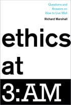 Ethics at 3:AM: Questions and Answers on How to Live Well by Richard Marshall