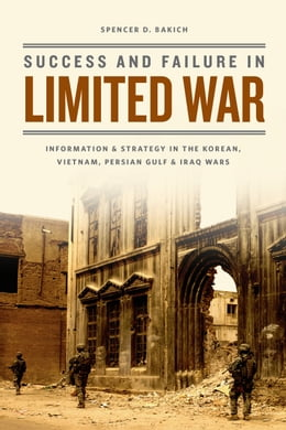 Book Success and Failure in Limited War: Information and Strategy in the Korean, Vietnam, Persian Gulf… by Spencer D. Bakich