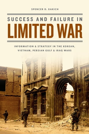 Success and Failure in Limited War Information and Strategy in the Korean,  Vietnam,  Persian Gulf,  and Iraq Wars