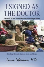 I SIGNED AS THE DOCTOR: Memoir of a Cancer Doctor Surviving Cancer by Laura Liberman, M.D.