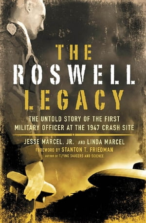 The Roswell Legacy: The Untold Story of the First Military Officer at the 1947 Crash Site by Jesse Marcel Jr.