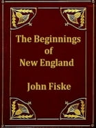 The Beginnings of New England: Or, the Puritan Theocracy in Its Relations to Civil and Religious Liberty by John Fiske