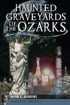Haunted Graveyards of the Ozarks by David E. Harkins