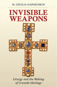 Invisible Weapons: Liturgy and the Making of Crusade Ideology