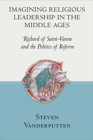 Imagining Religious Leadership in the Middle Ages Richard of Saint-Vanne and the Politics of Reform