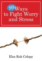 99 Ways to Fight Worry and Stress by Elsa Kok Colopy