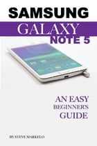 Samsung Galaxy Note 5: An Easy Beginner's Guide by Steve Markelo