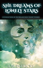 She Dreams of Lonely Stars: A Collection of Six Melancholy Short Stories by L.W. Patricks