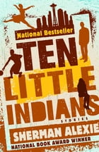 Ten Little Indians: Stories by Sherman Alexie
