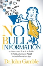 No Bull Information: A Humorous Practical Guide to Help Americans Adapt to the Information Age by Dr. John Gamble