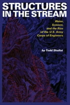 Structures in the Stream: Water, Science, and the Rise of the U.S. Army Corps of Engineers by Todd Shallat