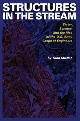 Book Structures in the Stream: Water, Science, and the Rise of the U.S. Army Corps of Engineers by Todd Shallat