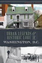 Urban Legends & Historic Lore of Washington, D.C. by Robert S. Pohl