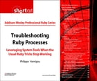 Troubleshooting Ruby Processes: Leveraging System Tools when the Usual Ruby Tricks Stop Working (Digital Short Cut) by Philippe Hanrigou