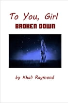 To You, Girl: Broken Down by Khali Raymond