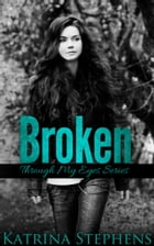 Broken: Book One of the Through My Eyes Series by Katrina Stephens