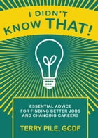 I Didn't Know That! Essential Advice For Finding Better Jobs And Changing Careers by Terry Pile
