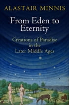From Eden to Eternity: Creations of Paradise in the Later Middle Ages by Alastair Minnis
