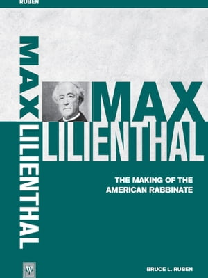 Max Lilienthal The Making of the American Rabbinate