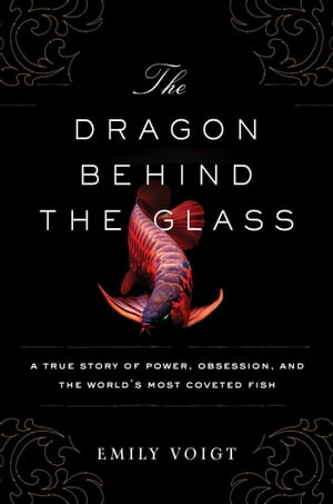 The Dragon Behind the Glass A True Story of Power,  Obsession,  and the World's Most Coveted Fish