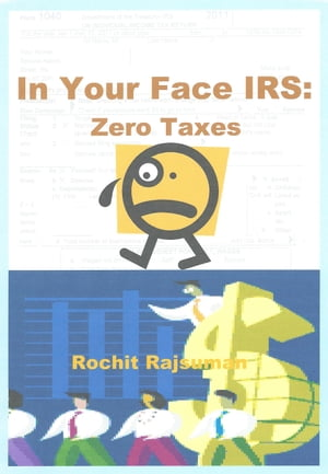 In Your Face IRS: Zero Taxes by Rochit Rajsuman
