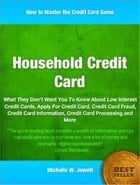 Household Credit Card: What They Don't Want You To Know About Low Interest Credit Cards, Apply For Credit Card, Credit Card by Michelle W. Jewett