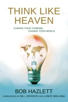 Think Like Heaven: Change Your Thinking, Change Your World by Bob Hazlett
